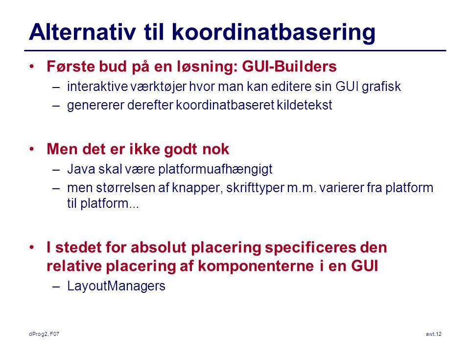 dProg2, F07awt.12 Alternativ til koordinatbasering Første bud på en løsning: GUI-Builders –interaktive værktøjer hvor man kan editere sin GUI grafisk –genererer derefter koordinatbaseret kildetekst Men det er ikke godt nok –Java skal være platformuafhængigt –men størrelsen af knapper, skrifttyper m.m.
