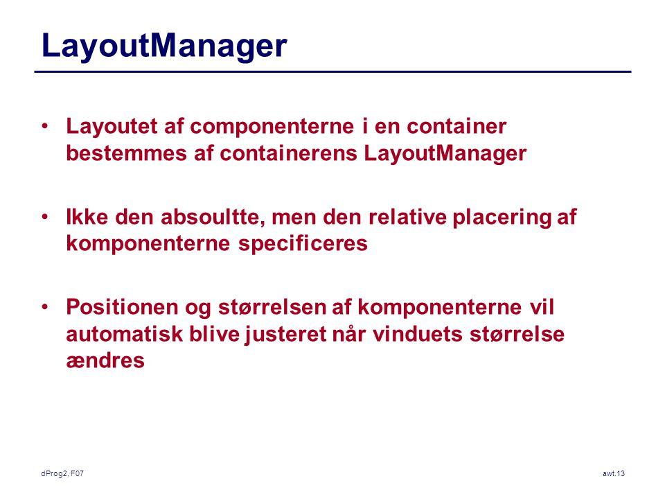 dProg2, F07awt.13 LayoutManager Layoutet af componenterne i en container bestemmes af containerens LayoutManager Ikke den absoultte, men den relative placering af komponenterne specificeres Positionen og størrelsen af komponenterne vil automatisk blive justeret når vinduets størrelse ændres