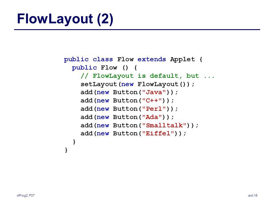 dProg2, F07awt.16 FlowLayout (2) public class Flow extends Applet { public Flow () { // FlowLayout is default, but...