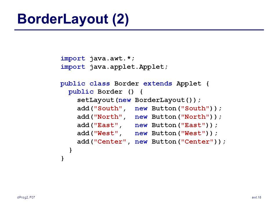dProg2, F07awt.18 BorderLayout (2) import java.awt.*; import java.applet.Applet; public class Border extends Applet { public Border () { setLayout(new BorderLayout()); add( South , new Button( South )); add( North , new Button( North )); add( East , new Button( East )); add( West , new Button( West )); add( Center , new Button( Center )); }