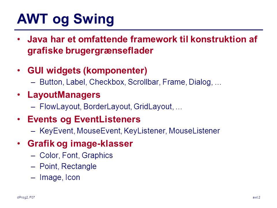 dProg2, F07awt.2 AWT og Swing Java har et omfattende framework til konstruktion af grafiske brugergrænseflader GUI widgets (komponenter) –Button, Label, Checkbox, Scrollbar, Frame, Dialog,...