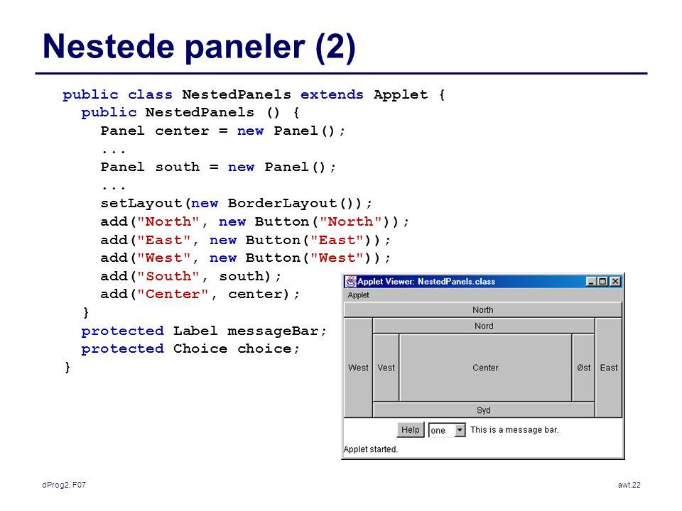 dProg2, F07awt.22 Nestede paneler (2) public class NestedPanels extends Applet { public NestedPanels () { Panel center = new Panel();...
