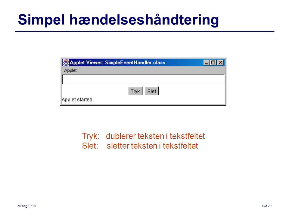 dProg2, F07awt.29 Simpel hændelseshåndtering Tryk: dublerer teksten i tekstfeltet Slet: sletter teksten i tekstfeltet