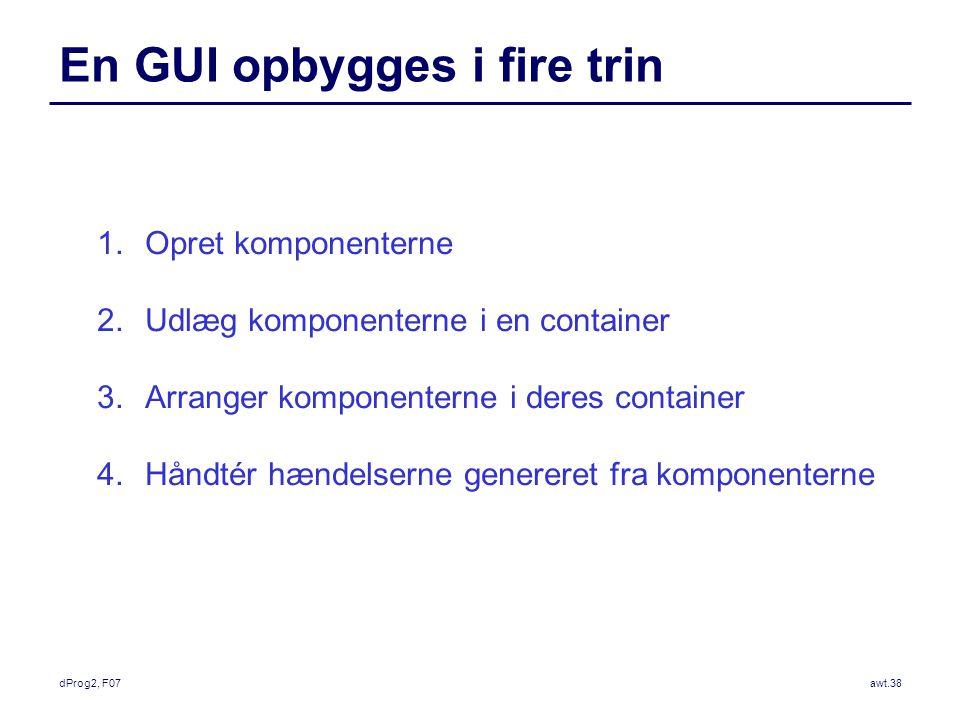 dProg2, F07awt.38 En GUI opbygges i fire trin 1.Opret komponenterne 2.Udlæg komponenterne i en container 3.Arranger komponenterne i deres container 4.Håndtér hændelserne genereret fra komponenterne