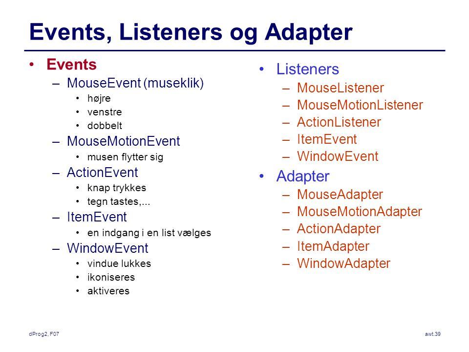 dProg2, F07awt.39 Events, Listeners og Adapter Events –MouseEvent (museklik) højre venstre dobbelt –MouseMotionEvent musen flytter sig –ActionEvent knap trykkes tegn tastes,...
