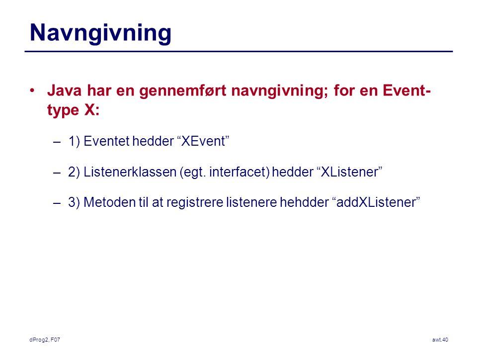 dProg2, F07awt.40 Navngivning Java har en gennemført navngivning; for en Event- type X: –1) Eventet hedder XEvent –2) Listenerklassen (egt.