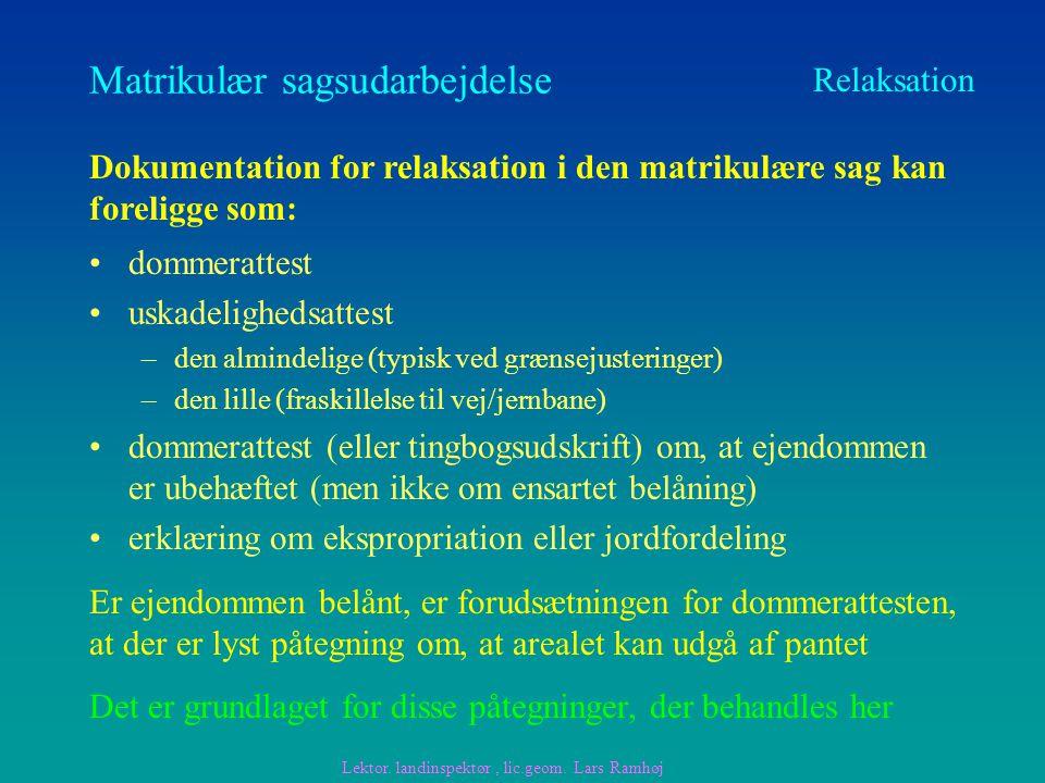 Matrikulær sagsudarbejdelse dommerattest uskadelighedsattest –den almindelige (typisk ved grænsejusteringer) –den lille (fraskillelse til vej/jernbane) dommerattest (eller tingbogsudskrift) om, at ejendommen er ubehæftet (men ikke om ensartet belåning) erklæring om ekspropriation eller jordfordeling Relaksation Dokumentation for relaksation i den matrikulære sag kan foreligge som: Er ejendommen belånt, er forudsætningen for dommerattesten, at der er lyst påtegning om, at arealet kan udgå af pantet Lektor.