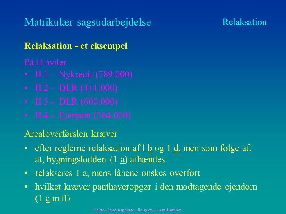 Matrikulær sagsudarbejdelse II 1 - Nykredit (789.000) II 2 - DLR (411.000) II 3 - DLR (600.000) II 4 - Ejerpant (364.000) Relaksation Relaksation - et eksempel Arealoverførslen kræver På II hviler efter reglerne relaksation af l b og 1 d, men som følge af, at, bygningslodden (1 a) afhændes relakseres 1 a, mens lånene ønskes overført hvilket kræver panthaveropgør i den modtagende ejendom (1 c m.fl) Lektor.