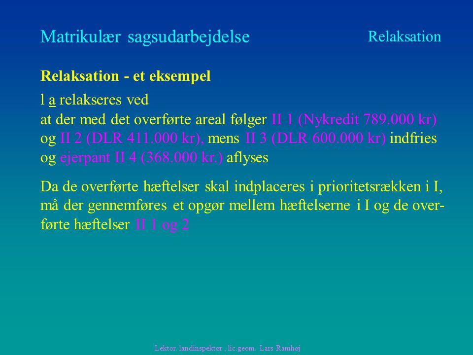 Matrikulær sagsudarbejdelse Relaksation Relaksation - et eksempel l a relakseres ved at der med det overførte areal følger II 1 (Nykredit 789.000 kr) og II 2 (DLR 411.000 kr), mens II 3 (DLR 600.000 kr) indfries og ejerpant II 4 (368.000 kr.) aflyses Lektor.