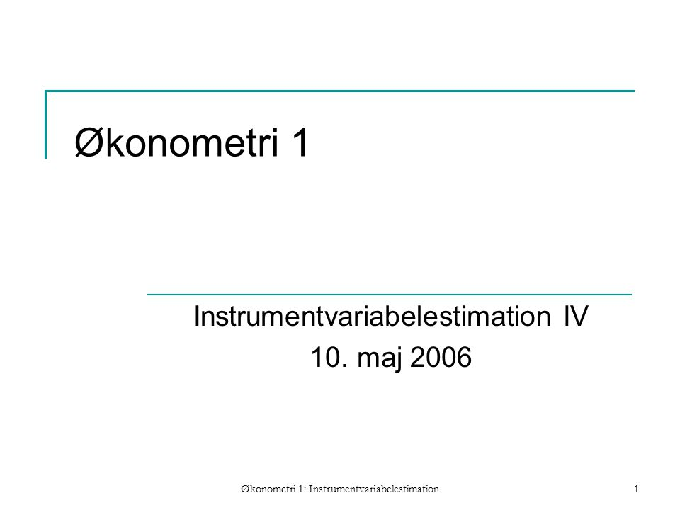 Økonometri 1: Instrumentvariabelestimation1 Økonometri 1 Instrumentvariabelestimation IV 10.