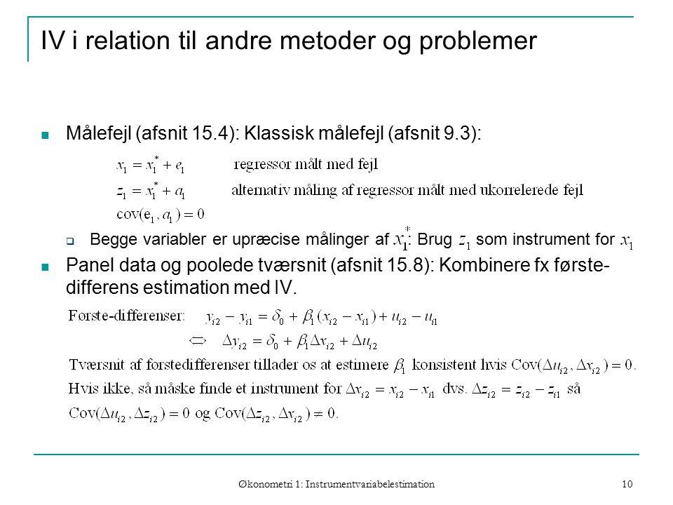 Økonometri 1: Instrumentvariabelestimation 10 IV i relation til andre metoder og problemer Målefejl (afsnit 15.4): Klassisk målefejl (afsnit 9.3):  Begge variabler er upræcise målinger af : Brug som instrument for Panel data og poolede tværsnit (afsnit 15.8): Kombinere fx første- differens estimation med IV.