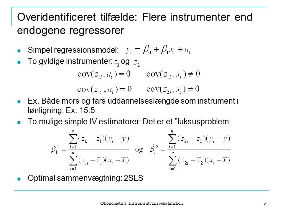 Økonometri 1: Instrumentvariabelestimation 3 Overidentificeret tilfælde: Flere instrumenter end endogene regressorer Simpel regressionsmodel: To gyldige instrumenter: og Ex.