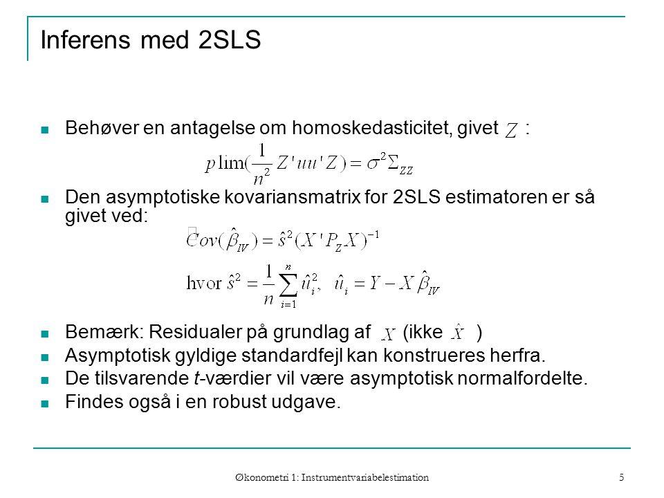 Økonometri 1: Instrumentvariabelestimation 5 Inferens med 2SLS Behøver en antagelse om homoskedasticitet, givet : Den asymptotiske kovariansmatrix for 2SLS estimatoren er så givet ved: Bemærk: Residualer på grundlag af (ikke ) Asymptotisk gyldige standardfejl kan konstrueres herfra.