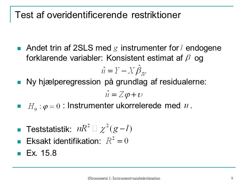 Økonometri 1: Instrumentvariabelestimation 9 Test af overidentificerende restriktioner Andet trin af 2SLS med instrumenter for endogene forklarende variabler: Konsistent estimat af og Ny hjælperegression på grundlag af residualerne: : Instrumenter ukorrelerede med.