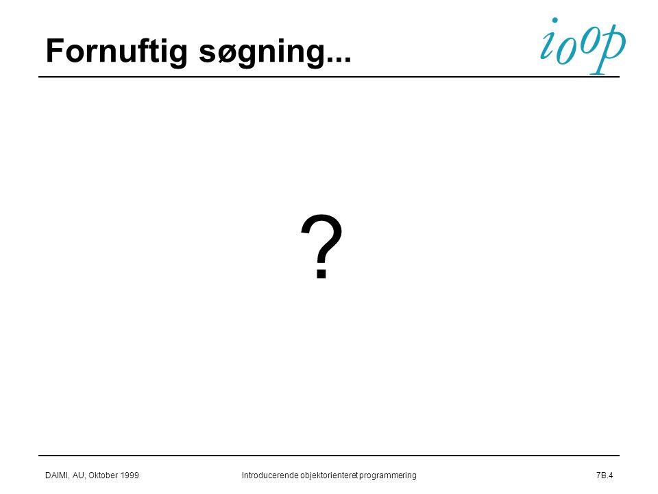 i o p o DAIMI, AU, Oktober 1999Introducerende objektorienteret programmering7B.4 Fornuftig søgning...
