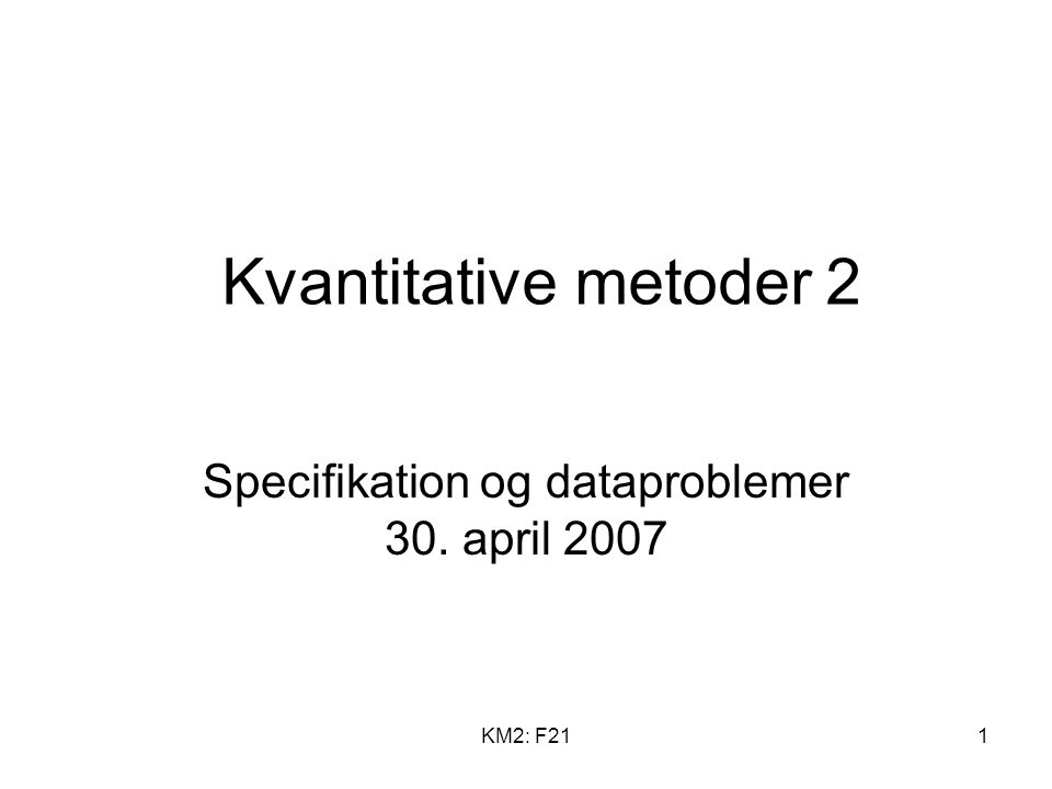 KM2: F211 Kvantitative metoder 2 Specifikation og dataproblemer 30. april 2007