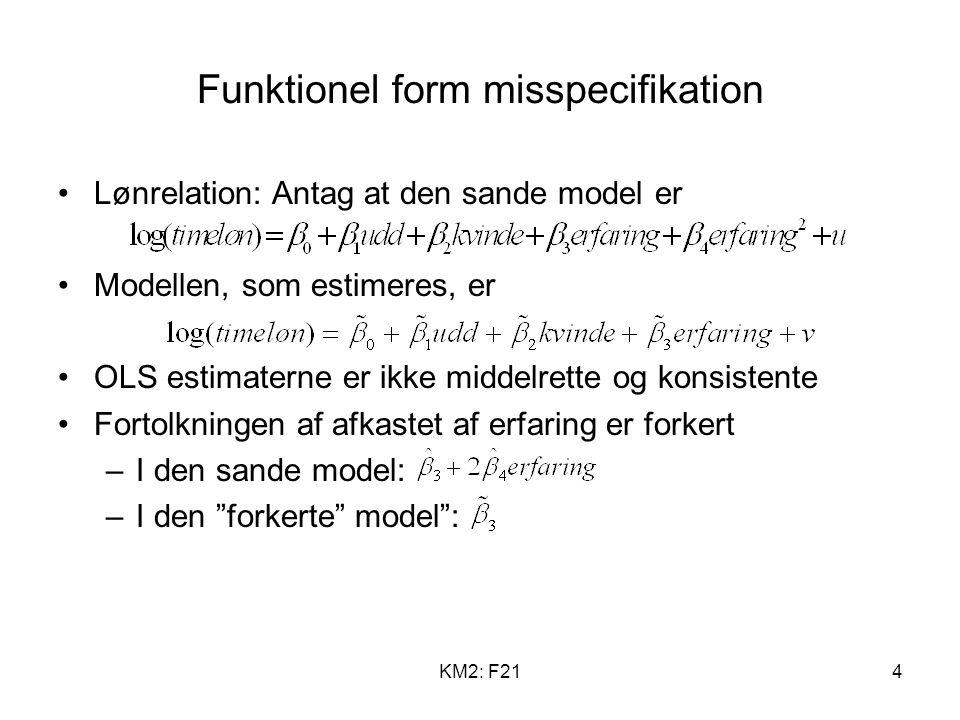 KM2: F214 Funktionel form misspecifikation Lønrelation: Antag at den sande model er Modellen, som estimeres, er OLS estimaterne er ikke middelrette og konsistente Fortolkningen af afkastet af erfaring er forkert –I den sande model: –I den forkerte model :