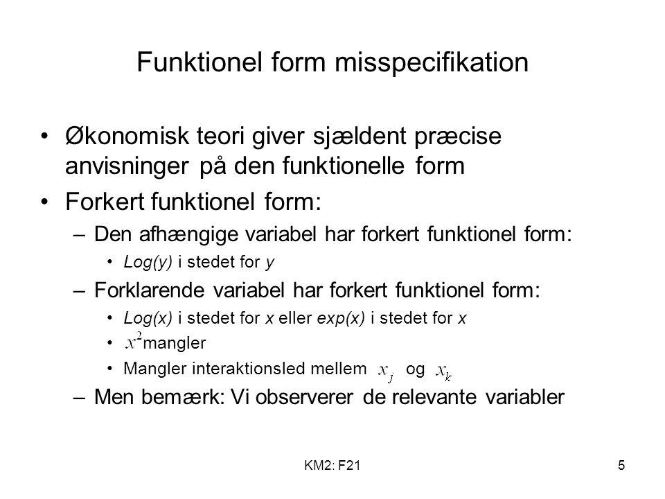 KM2: F215 Funktionel form misspecifikation Økonomisk teori giver sjældent præcise anvisninger på den funktionelle form Forkert funktionel form: –Den afhængige variabel har forkert funktionel form: Log(y) i stedet for y –Forklarende variabel har forkert funktionel form: Log(x) i stedet for x eller exp(x) i stedet for x mangler Mangler interaktionsled mellem og –Men bemærk: Vi observerer de relevante variabler