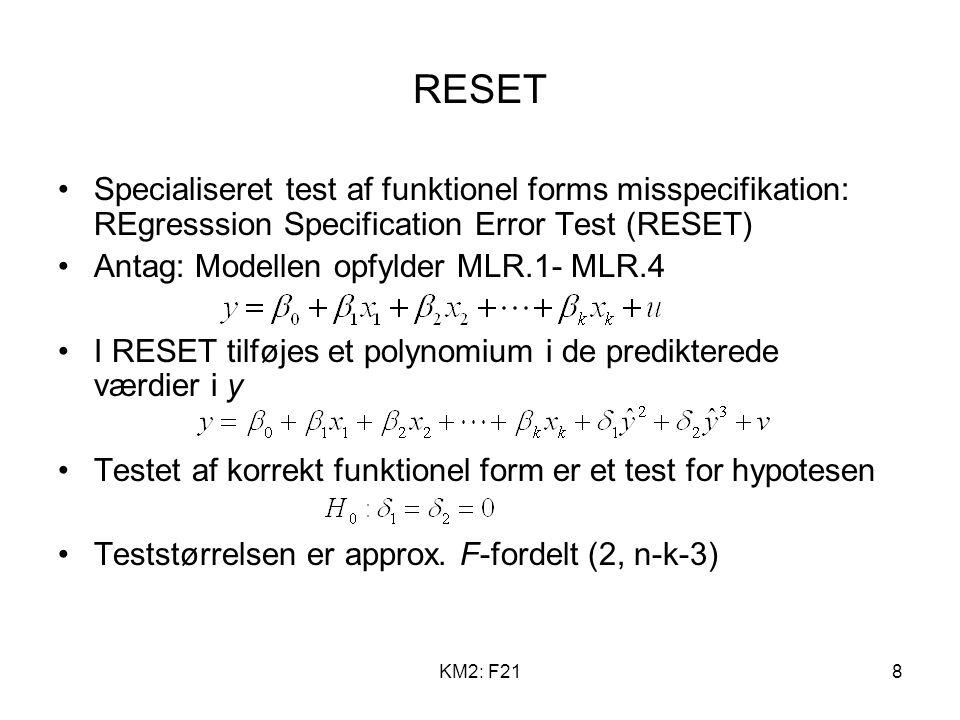 KM2: F218 RESET Specialiseret test af funktionel forms misspecifikation: REgresssion Specification Error Test (RESET) Antag: Modellen opfylder MLR.1- MLR.4 I RESET tilføjes et polynomium i de predikterede værdier i y Testet af korrekt funktionel form er et test for hypotesen Teststørrelsen er approx.