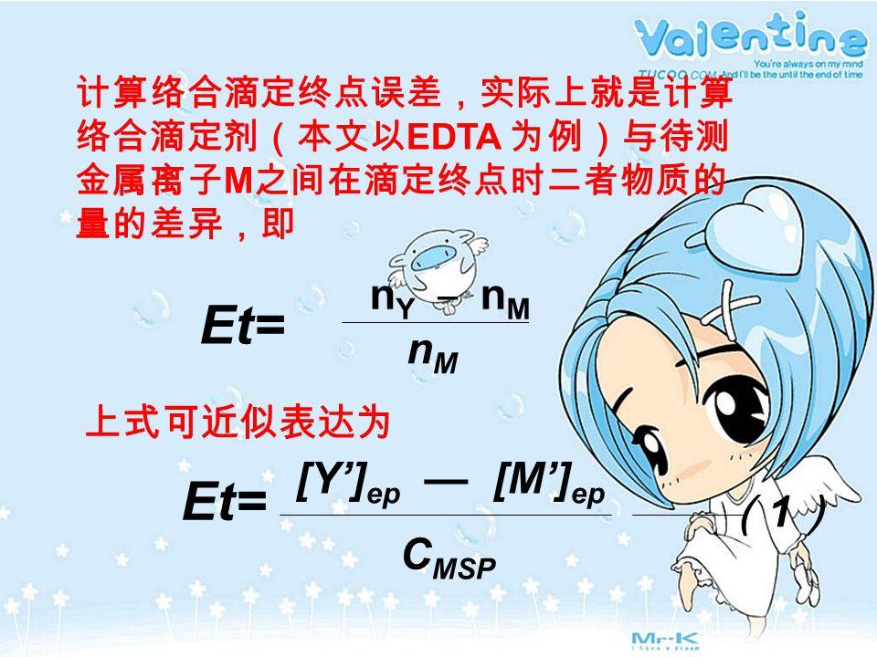 计算络合滴定终点误差,实际上就是计算 络合滴定剂(本文以 EDTA 为例)与待测 金属离子 M 之间在滴定终点时二者物质的 量的差异,即 Et= n Y _ n M nMnM 上式可近似表达为 Et= [Y'] ep — [M'] ep C MSP (1)(1)