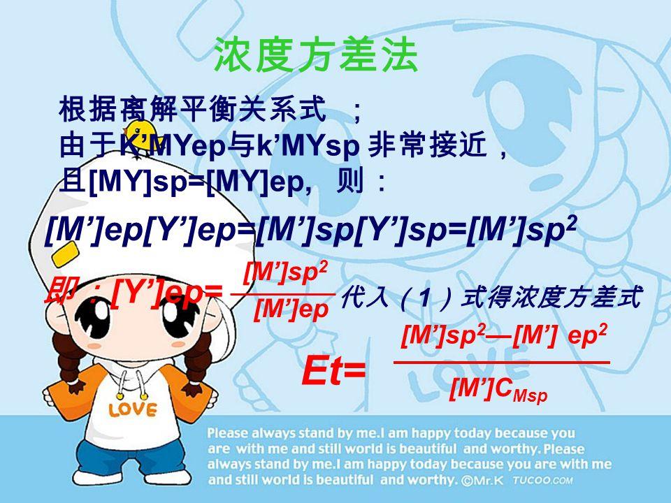 浓度方差法 根据离解平衡关系式 ; 由于 K'MYep 与 k'MYsp 非常接近, 且 [MY]sp=[MY]ep, 则: [M']ep[Y']ep=[M']sp[Y']sp=[M']sp 2 即: [Y']ep= [M']sp 2 [M']ep 代入( 1 )式得浓度方差式 Et= [M']sp 2 —[M'] ep 2 [M']C Msp