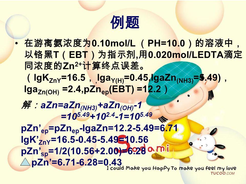 例题 在游离氨浓度为 0.10mol/L ( PH=10.0 )的溶液中, 以铬黑 T ( EBT )为指示剂, 用 0.020mol/LEDTA 滴定 同浓度的 Zn 2+ 计算终点误差。 ( lgK ZnY =16.5 ,, lga Y(H) =0.45,lgaZn (NH3) =5.49) , lga Zn(OH) =2.4,pZn ep (EBT) =12.2 ) 解: aZn=aZn (NH3) +aZn (OH) -1 =10 5.49 +10 2.4 -1=10 5.49 pZn' ep =pZn ep -lgaZn=12.2-5.49=6.71 lgK' ZnY =16.5-0.45-5.49=10.56 pZn' sp =1/2(10.56+2.00)=6.28 pZn'=6.71-6.28=0.43