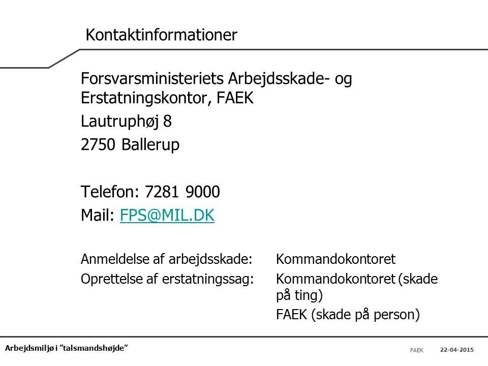 Arbejdsmiljø i talsmandshøjde FAEK 22-04-2015 Kontaktinformationer Forsvarsministeriets Arbejdsskade- og Erstatningskontor, FAEK Lautruphøj 8 2750 Ballerup Telefon: 7281 9000 Mail: FPS@MIL.DKFPS@MIL.DK Anmeldelse af arbejdsskade: Kommandokontoret Oprettelse af erstatningssag: Kommandokontoret (skade på ting) FAEK (skade på person)