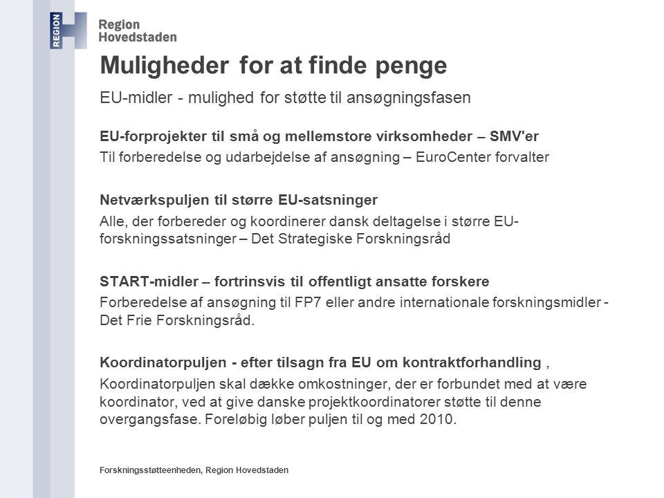 Forskningsstøtteenheden, Region Hovedstaden Muligheder for at finde penge EU-midler - mulighed for støtte til ansøgningsfasen EU-forprojekter til små og mellemstore virksomheder – SMV er Til forberedelse og udarbejdelse af ansøgning – EuroCenter forvalter Netværkspuljen til større EU-satsninger Alle, der forbereder og koordinerer dansk deltagelse i større EU- forskningssatsninger – Det Strategiske Forskningsråd START-midler – fortrinsvis til offentligt ansatte forskere Forberedelse af ansøgning til FP7 eller andre internationale forskningsmidler - Det Frie Forskningsråd.