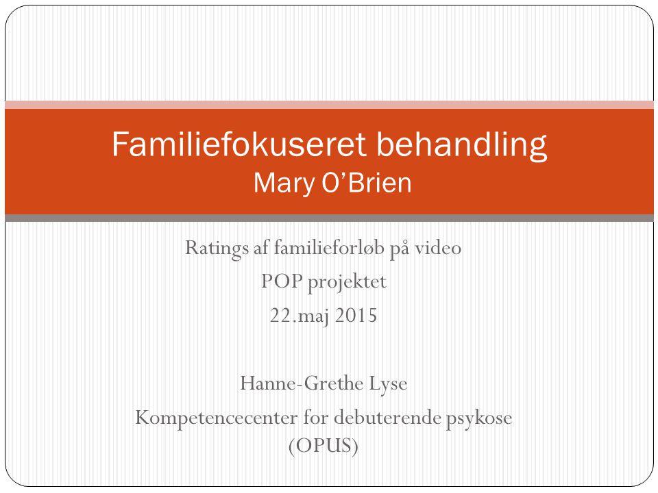 Ratings af familieforløb på video POP projektet 22.maj 2015 Hanne-Grethe Lyse Kompetencecenter for debuterende psykose (OPUS) Familiefokuseret behandling Mary O'Brien