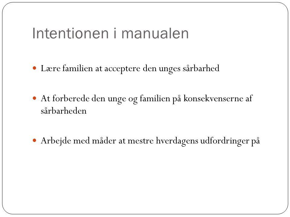 Intentionen i manualen Lære familien at acceptere den unges sårbarhed At forberede den unge og familien på konsekvenserne af sårbarheden Arbejde med måder at mestre hverdagens udfordringer på
