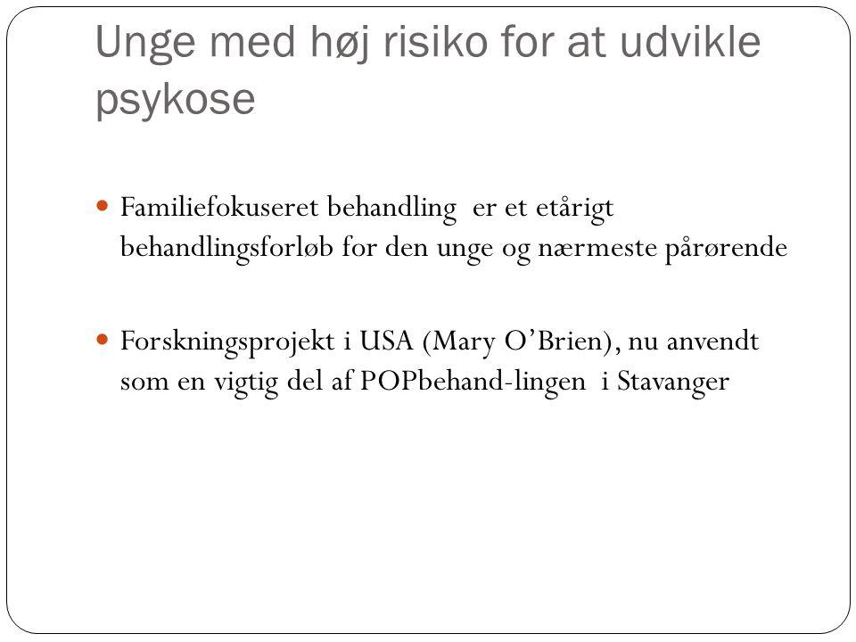 Unge med høj risiko for at udvikle psykose Familiefokuseret behandling er et etårigt behandlingsforløb for den unge og nærmeste pårørende Forskningsprojekt i USA (Mary O'Brien), nu anvendt som en vigtig del af POPbehand-lingen i Stavanger
