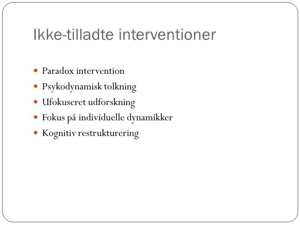 Ikke-tilladte interventioner Paradox intervention Psykodynamisk tolkning Ufokuseret udforskning Fokus på individuelle dynamikker Kognitiv restrukturering