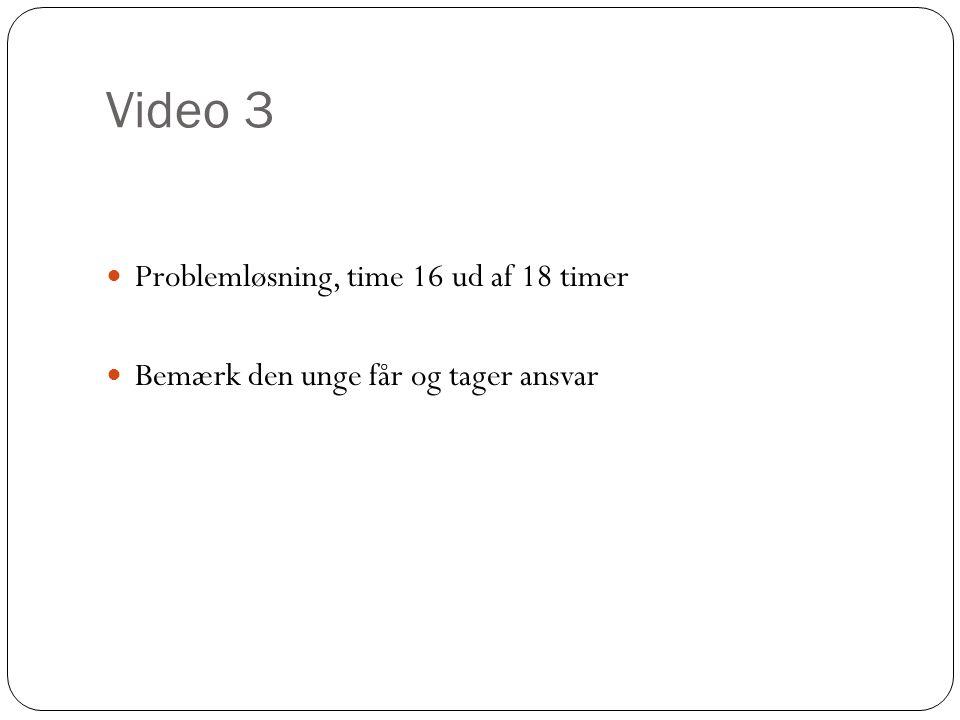 Video 3 Problemløsning, time 16 ud af 18 timer Bemærk den unge får og tager ansvar