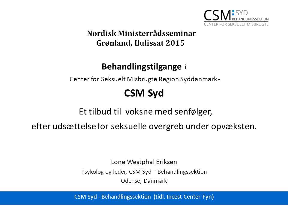 Nordisk Ministerrådsseminar Grønland, Ilulissat 2015 Behandlingstilgange i Center for Seksuelt Misbrugte Region Syddanmark - CSM Syd Et tilbud til voksne med senfølger, efter udsættelse for seksuelle overgreb under opvæksten.