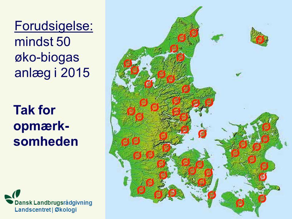 Dansk Landbrugsrådgivning Landscentret | Økologi Forudsigelse: mindst 50 øko-biogas anlæg i 2015 Tak for opmærk- somheden