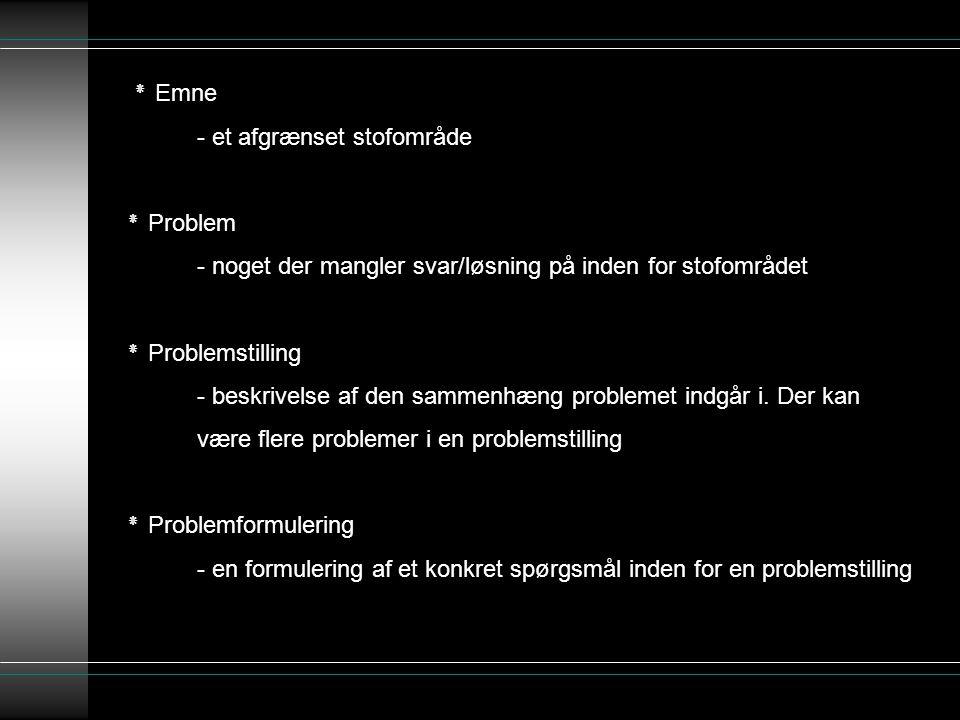 ٭ Emne - et afgrænset stofområde ٭ Problem - noget der mangler svar/løsning på inden for stofområdet ٭ Problemstilling - beskrivelse af den sammenhæng