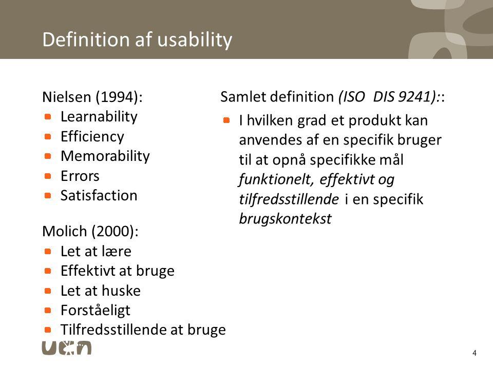 Definition af usability Nielsen (1994): Learnability Efficiency Memorability Errors Satisfaction Molich (2000): Let at lære Effektivt at bruge Let at huske Forståeligt Tilfredsstillende at bruge 4 Samlet definition (ISO DIS 9241):: I hvilken grad et produkt kan anvendes af en specifik bruger til at opnå specifikke mål funktionelt, effektivt og tilfredsstillende i en specifik brugskontekst