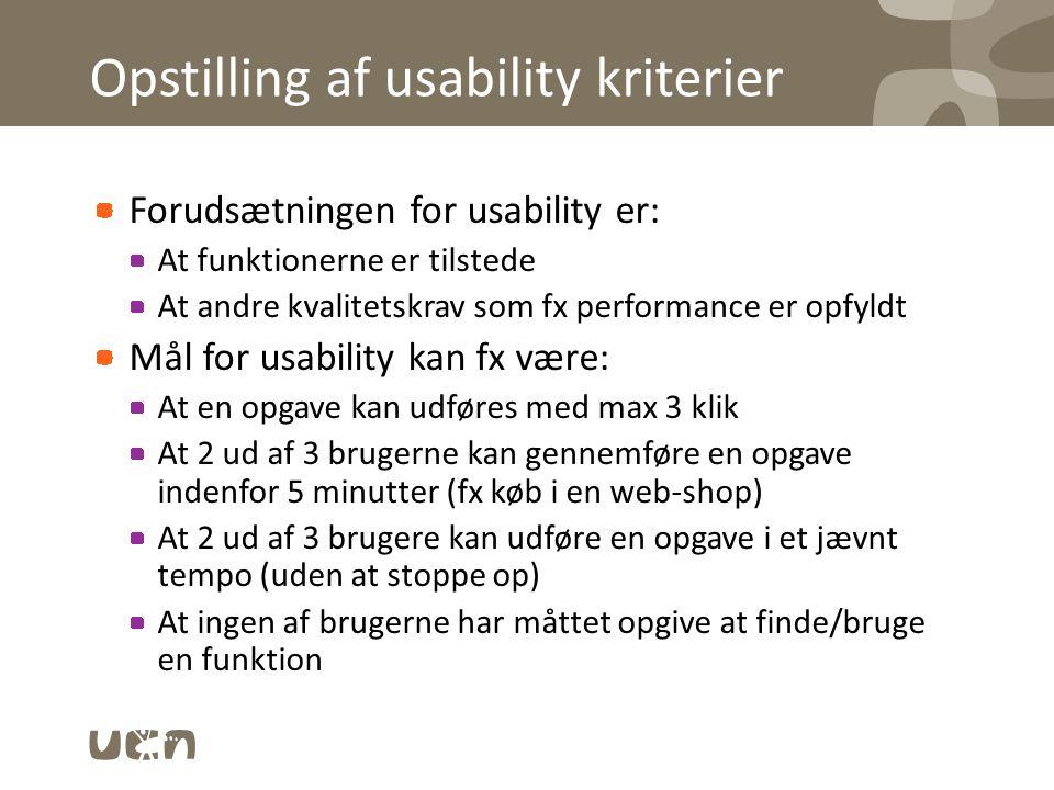 Opstilling af usability kriterier Forudsætningen for usability er: At funktionerne er tilstede At andre kvalitetskrav som fx performance er opfyldt Mål for usability kan fx være: At en opgave kan udføres med max 3 klik At 2 ud af 3 brugerne kan gennemføre en opgave indenfor 5 minutter (fx køb i en web-shop) At 2 ud af 3 brugere kan udføre en opgave i et jævnt tempo (uden at stoppe op) At ingen af brugerne har måttet opgive at finde/bruge en funktion