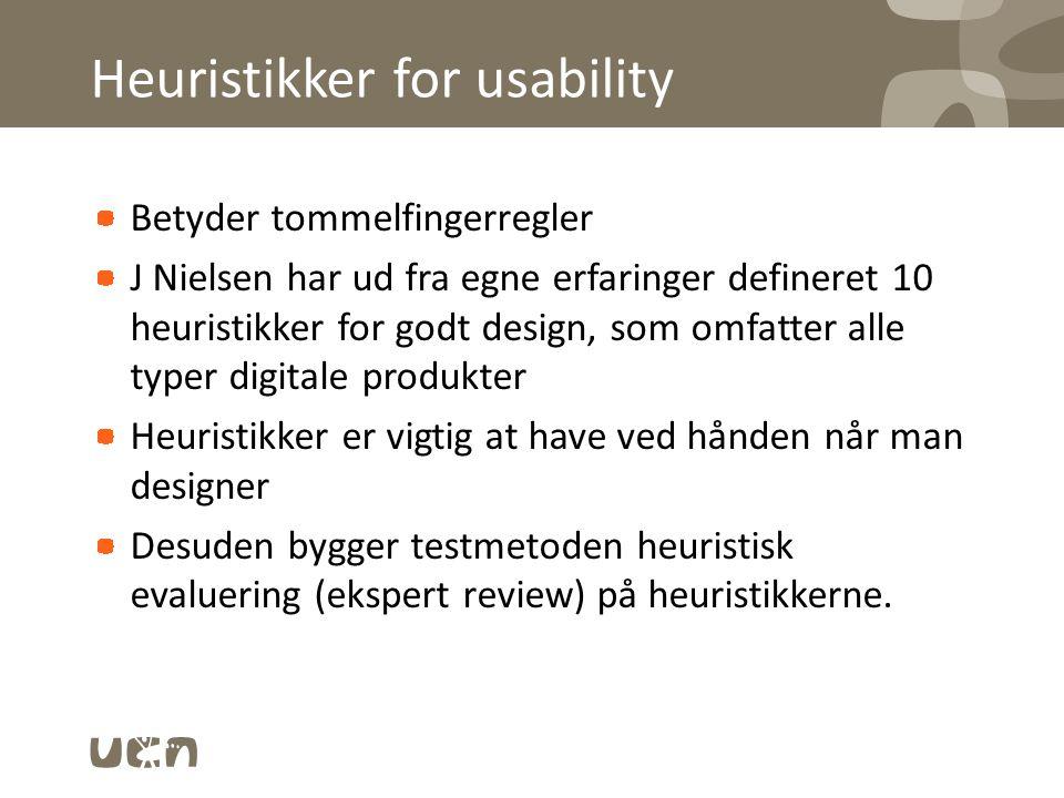 Heuristikker for usability Betyder tommelfingerregler J Nielsen har ud fra egne erfaringer defineret 10 heuristikker for godt design, som omfatter alle typer digitale produkter Heuristikker er vigtig at have ved hånden når man designer Desuden bygger testmetoden heuristisk evaluering (ekspert review) på heuristikkerne.