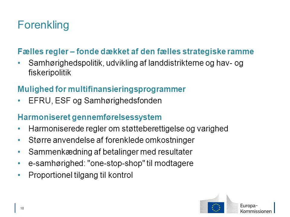 18 Forenkling Fælles regler – fonde dækket af den fælles strategiske ramme Samhørighedspolitik, udvikling af landdistrikterne og hav- og fiskeripolitik Mulighed for multifinansieringsprogrammer EFRU, ESF og Samhørighedsfonden Harmoniseret gennemførelsessystem Harmoniserede regler om støtteberettigelse og varighed Større anvendelse af forenklede omkostninger Sammenkædning af betalinger med resultater e-samhørighed: one-stop-shop til modtagere Proportionel tilgang til kontrol