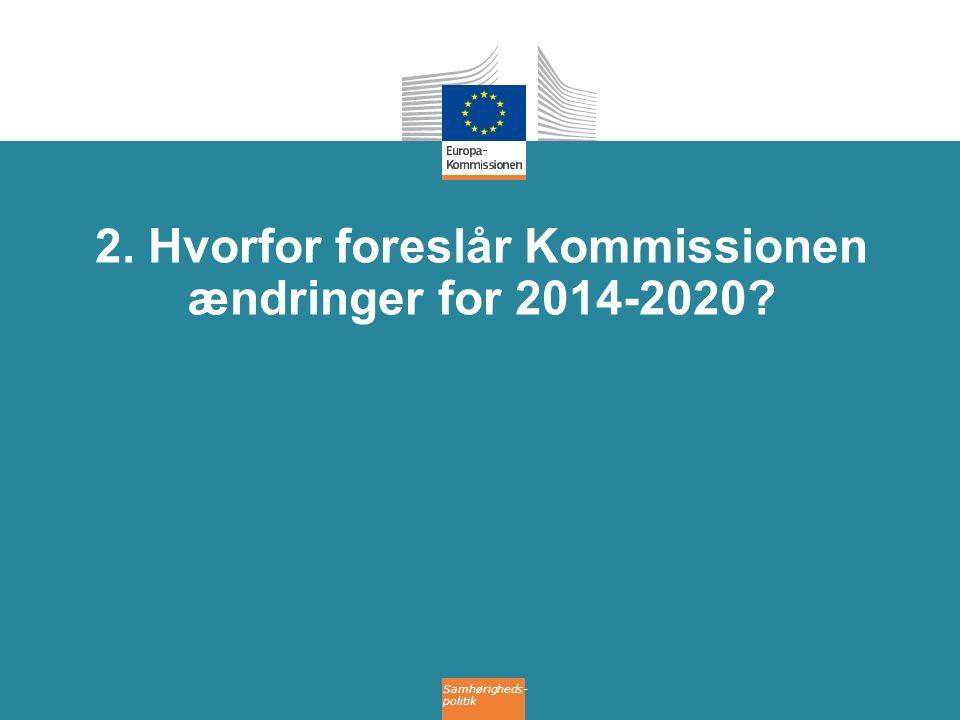 Samhørigheds- politik 2. Hvorfor foreslår Kommissionen ændringer for 2014-2020