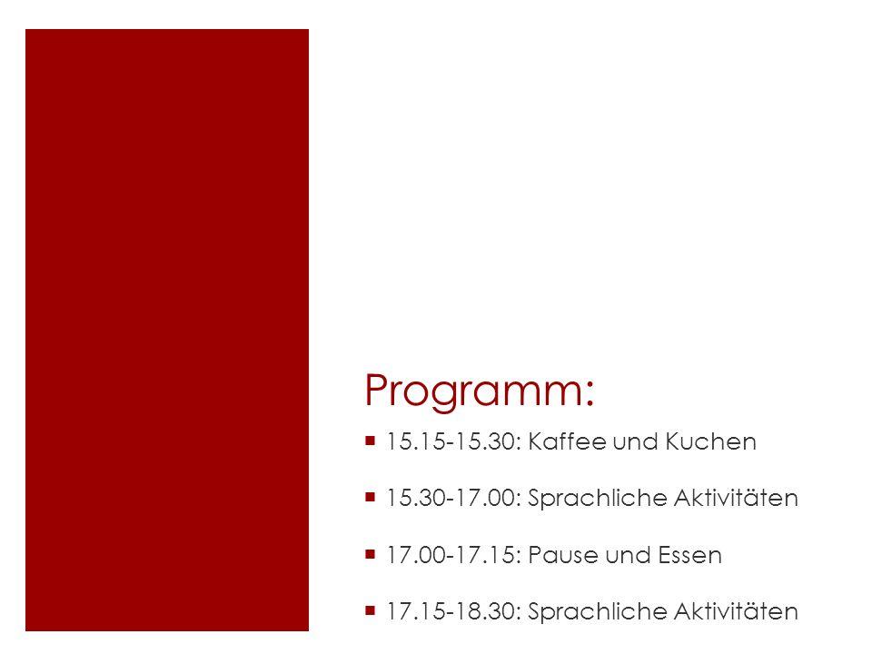 Programm: 15.15-15.30: Kaffee und Kuchen 15.30-17.00: Sprachliche Aktivitäten 17.00-17.15: Pause und Essen 17.15-18.30: Sprachliche Aktivitäten