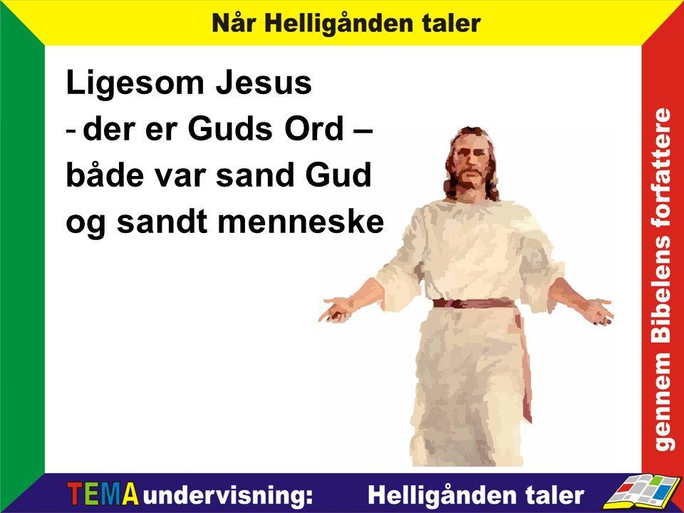 Ligesom Jesus -der er Guds Ord – både var sand Gud og sandt menneske