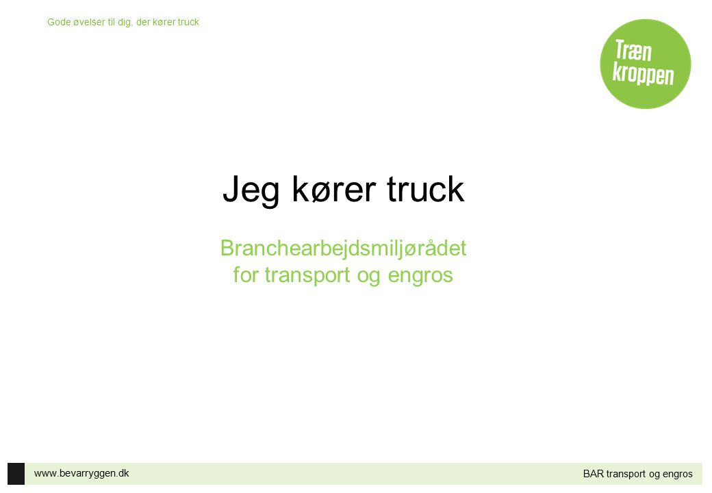 www.bevarryggen.dk Gode øvelser til dig, der kører truck BAR transport og engros Jeg kører truck Branchearbejdsmiljørådet for transport og engros