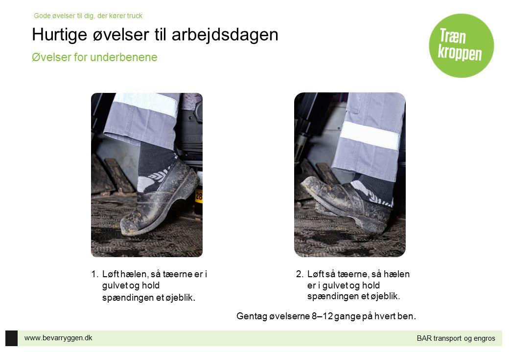 www.bevarryggen.dk Gode øvelser til dig, der kører truck BAR transport og engros 2.Løft så tæerne, så hælen er i gulvet og hold spændingen et øjeblik.