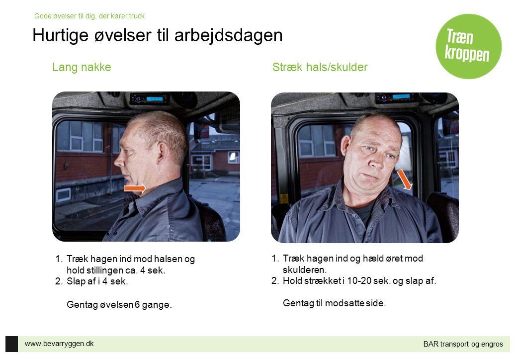 www.bevarryggen.dk Gode øvelser til dig, der kører truck BAR transport og engros Lang nakkeStræk hals/skulder 1.Træk hagen ind mod halsen og hold stil