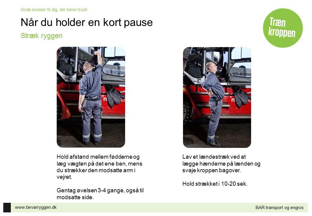 www.bevarryggen.dk Gode øvelser til dig, der kører truck BAR transport og engros Når du holder en kort pause Hold afstand mellem fødderne og læg vægte