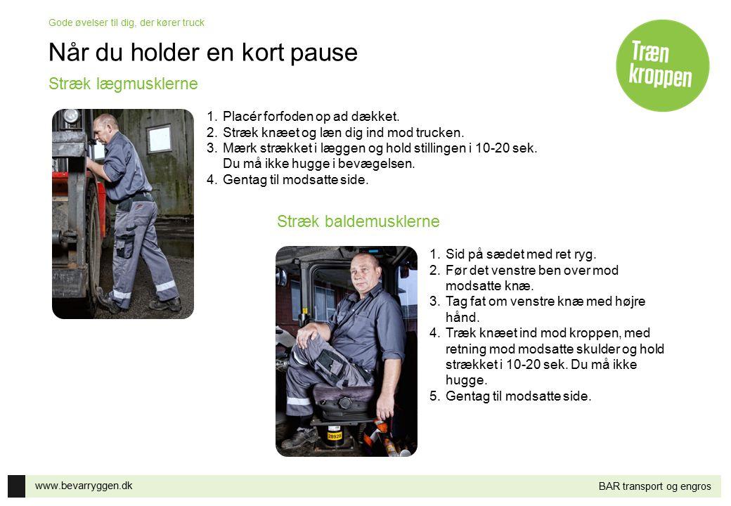 www.bevarryggen.dk Gode øvelser til dig, der kører truck BAR transport og engros Når du holder en kort pause 1.Placér forfoden op ad dækket. 2.Stræk k