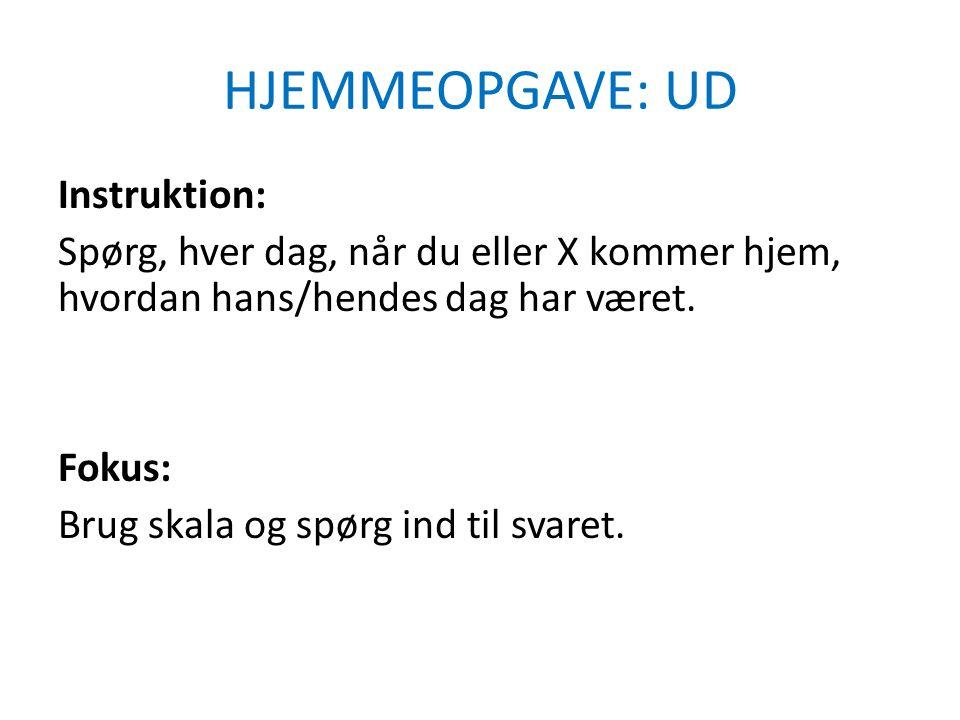HJEMMEOPGAVE: UD Instruktion: Spørg, hver dag, når du eller X kommer hjem, hvordan hans/hendes dag har været.