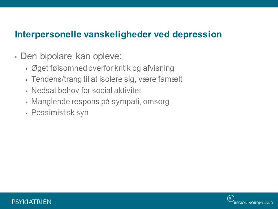 Interpersonelle vanskeligheder ved depression Den bipolare kan opleve: Øget følsomhed overfor kritik og afvisning Tendens/trang til at isolere sig, være fåmælt Nedsat behov for social aktivitet Manglende respons på sympati, omsorg Pessimistisk syn